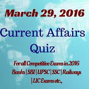 Latest Current Affairs Quiz – March 29th 2016.