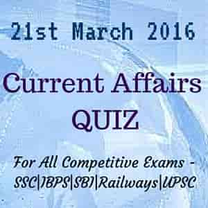 Current Affairs 2016 QUIZ - 21st March 2016