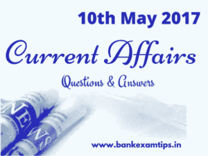 Todays Current Affairs Questions and Answers - 10th May 2017.