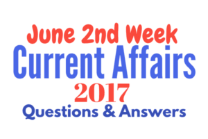 Important Current Affairs June 2017 Questions & Answers - 2nd Week June 2017